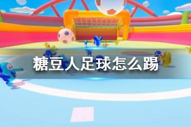 《糖豆人终极淘汰赛》踢足球技巧攻略 糖豆人足球怎么踢