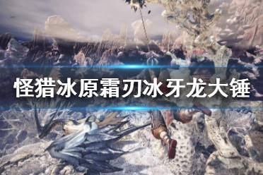 《怪物猎人世界冰原》霜刃冰牙龙大锤怎么搭配 霜刃冰牙龙大锤配装攻略