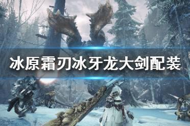 《怪物猎人世界冰原》霜刃冰牙龙大剑怎么搭配 霜刃冰牙龙大剑配装推荐