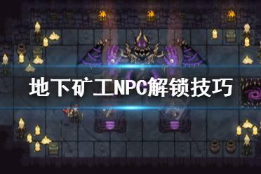 《地下矿工》NPC怎解锁 NPC解锁技巧