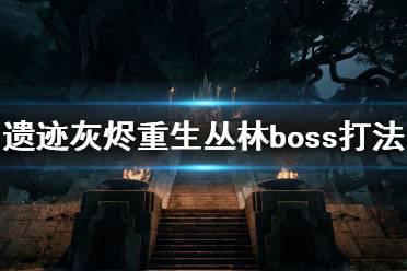 《遗迹灰烬重生》丛林地图boss怎么打?丛林boss打法技巧
