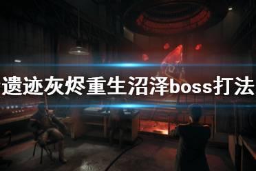 《遗迹灰烬重生》沼泽boss怎么打?末日难度沼泽boss打法技巧