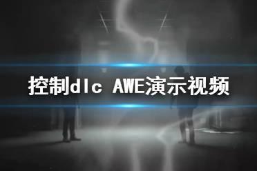 《控制》dlc AWE演示视频 Control新dlc内容有什么?