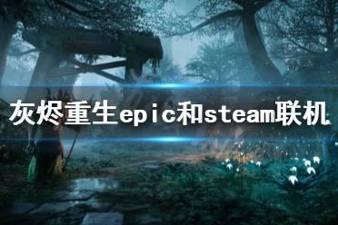 《遗迹灰烬重生》免费版怎么联机 epic和steam联机方法分享