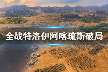 《全面战争传奇特洛伊》希腊英雄阿喀琉斯破局视频攻略