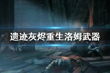 《遗迹灰烬重生》洛姆可以获得哪些武器?洛姆地图武器介绍