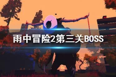 《雨中冒险2》第三关BOSS有哪些?第三关BOSS机制介绍