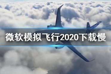 《微软模拟飞行2020》下载慢怎么办 下载慢解决方法
