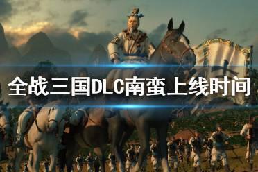 《全面战争三国》南蛮DLC什么时候出来?DLC南蛮上线时间介绍