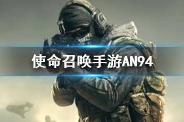 《使命召唤手游》AN94怎么样 突击步枪AN94介绍