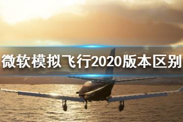 《微软模拟飞行2020》都有哪些版本?版本区别介绍
