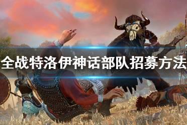 《全面战争传奇特洛伊》神话部队招募方法 神话部队怎么招募?