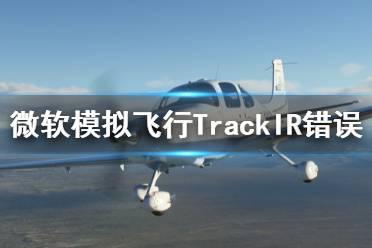 《微软模拟飞行2020》TrackIR不能用怎么办 TrackIR错误解决方法一览