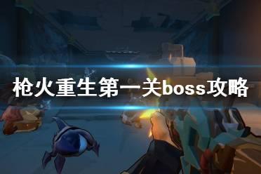 《枪火重生》第一关boss怎么打 boss陆吾打法攻略