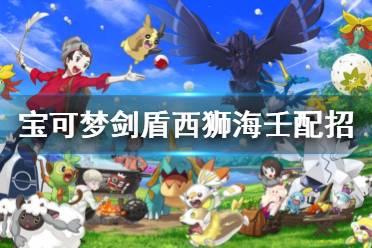 《宝可梦剑盾》西狮海壬配招属性介绍 西狮海壬对战怎么样