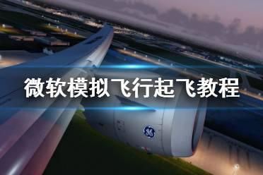 《微软模拟飞行》起飞之后怎么办 起飞教程