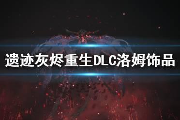 《遗迹灰烬重生》2923新DLC洛姆饰品有什么 2923新DLC洛姆饰品一览