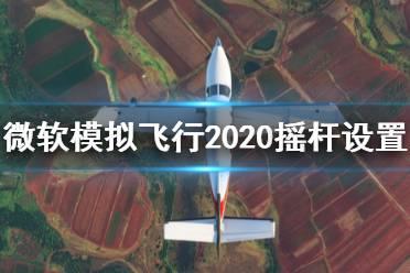 《微软模拟飞行2020》摇杆设置及辅助基础操作讲解