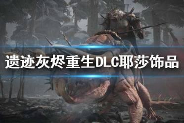 《遗迹灰烬重生》2923新DLC耶莎饰品有什么 2923新DLC耶莎饰品一览