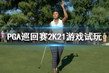 《PGA巡回赛2K21》好玩吗?游戏试玩评测心得