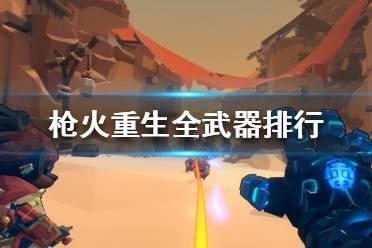 《枪火重生》武器选择推荐 全武器排行属性一览