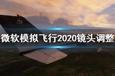 《微软模拟飞行2020》镜头怎么调整?镜头调整方法介绍