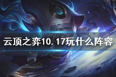 《云顶之弈》10.17玩什么阵容 10.17最新阵容推荐