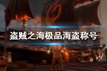 《盗贼之海》极品海盗挑战怎么做?极品海盗称号获得方法