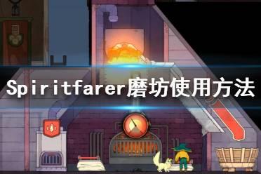 《Spiritfarer》磨坊怎么用?磨坊使用方法