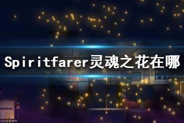 《Spiritfarer》灵魂之花在哪?灵魂之花位置一览