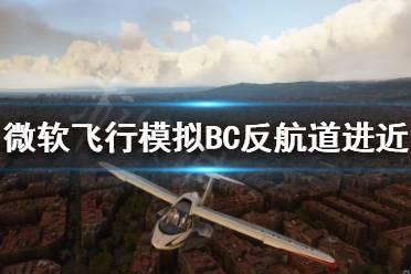 《微软飞行模拟》BC反航道进近怎么做 BC反航道进近技巧