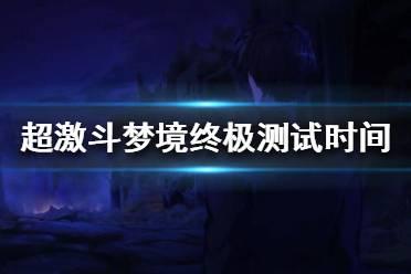 《超激斗梦境》终极测试什么时候开始?终极测试持续时间介绍