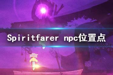 《Spiritfarer》npc在哪里?npc位置点介绍