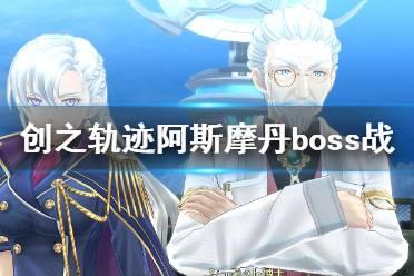 《英雄传说创之轨迹》阿斯摩丹boss战打法 阿斯摩丹怎么打?