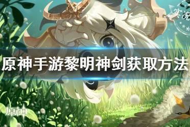 《原神手游》黎明神剑怎么样 黎明神剑获取方法介绍