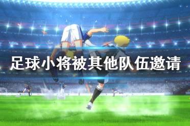 《足球小将新秀崛起》怎么被其他队伍邀请 被其他队伍邀请方法介绍