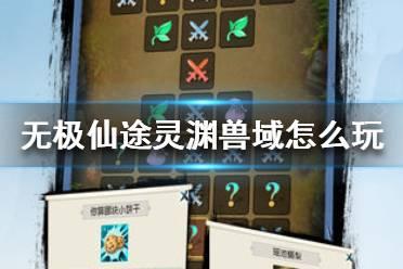 《无极仙途》灵渊兽域怎么玩 灵渊兽域玩法介绍