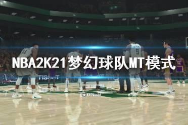 《NBA2K21》梦幻球队MT模式试玩视频 梦幻球队MT模式怎么样?