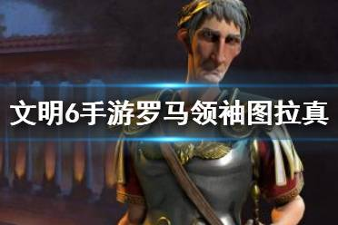 《文明6手游》罗马图拉真怎么玩 罗马领袖图拉真玩法攻略