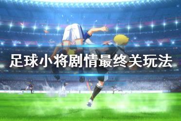《足球小将新秀崛起》剧情最后一关怎么玩 剧情最终关玩法分享