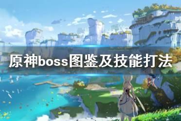 《原神》boss图鉴及技能打法汇总 boss战怎么打?