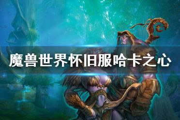 《魔兽世界怀旧服》哈卡之心任务怎么做 哈卡之心任务玩法介绍