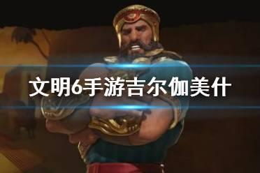 《文明6手游》苏美尔怎么玩 苏美尔领袖吉尔伽美什攻略