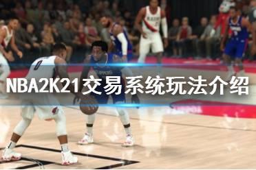 《NBA2K21》交易系统怎么玩 交易系统玩法介绍