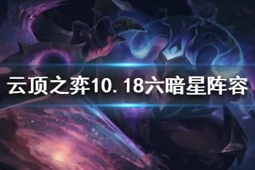 《云顶之弈》10.18六暗星怎么玩?10.18六暗星阵容推荐