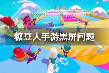 《糖豆人终极淘汰赛手游》黑屏问题怎么办 黑屏问题解决办法