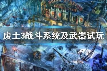 《废土3》通关心得分享 战斗系统及武器试玩评价