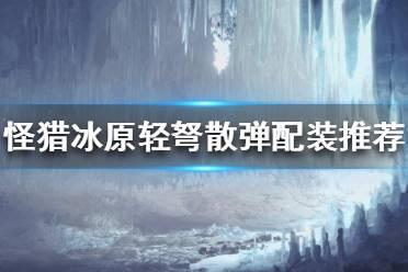 《怪物猎人世界冰原》轻弩散弹怎么配装?轻弩散弹配装推荐