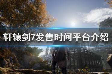 《轩辕剑7》什么时候上市 游戏发售时间平台介绍