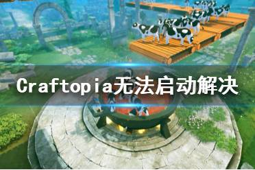 《创世理想乡》无法启动怎么办 Craftopia无法启动解决方法一览